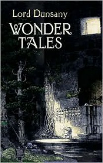 Wonder Tales: The Book of Wonder and Tales of Wonder - Lord Dunsany