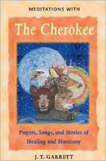 Meditations with the Cherokee: Prayers, Songs, and Stories of Healing and Harmony - J.T. Garrett