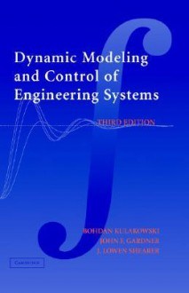 Dynamic Modeling and Control of Engineering Systems - Bohdan T. Kulakowski, John F. Gardner, J. Lowen Shearer