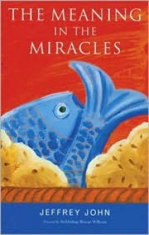 The Meaning in the Miracles - Jeffrey John, Rowan Williams