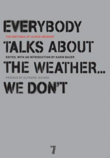 Everybody Talks About the Weather . . . We Don't: The Writings of Ulrike Meinhof - Ulrike Meinhof, Karin Bauer, Luise von Flotow, Bettina Rohl