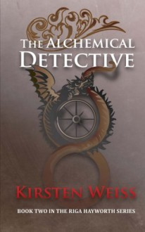 The Alchemical Detective: Book Two in the Riga Hayworth Series (Volume 2) - Kirsten Weiss