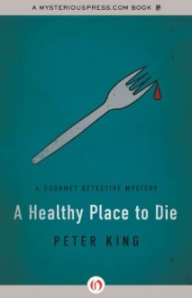 A Healthy Place to Die (The Gourmet Detective Mysteries) - Peter King