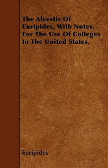 The Alcestis of Euripides, with Notes, for the Use of Colleges in the United States - Euripides