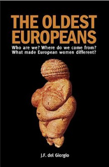 The Oldest Europeans: Who Are We? Where Do We Come From? What Made European Women Different? - J.F. del Giorgio