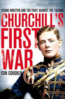 Churchill's First War: Young Winston and the Fight Against the Taliban - Con Coughlin
