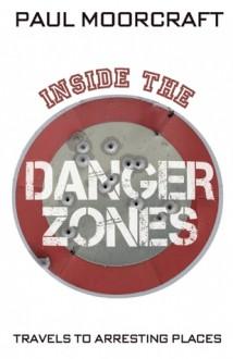 Inside the Danger Zones: Travels to Arresting Places - Paul L. Moorcraft