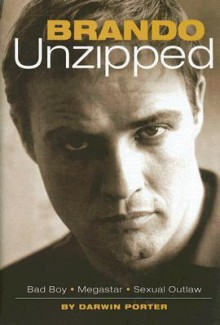 Brando Unzipped: A Revisionist and Very Private Look at America's Greatest Actor - Darwin Porter