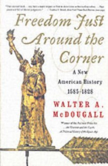 Freedom Just Around the Corner: A New American History: 1585-1828 - Walter A. McDougall