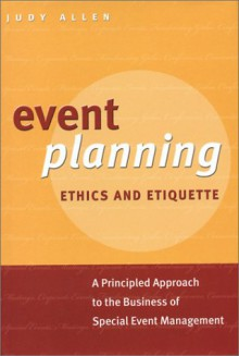 Event Planning Ethics and Etiquette: A Principled Approach to the Business of Special Event Management - Judy Allen
