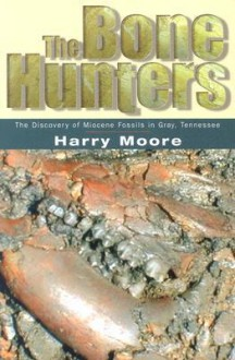 The Bone Hunters: The Discovery Of Miocene Fossils In Gray, Tennessee - Harry Moore