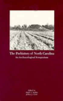 The Prehistory of North Carolina: An Archaeological Symposium - Mark A. Mathis
