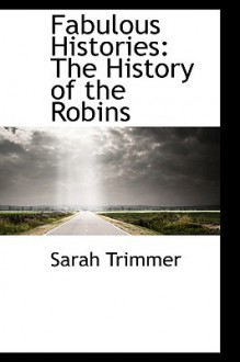 Fabulous Histories: The History of the Robins - Sarah Trimmer