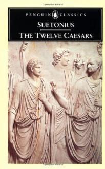 The Twelve Caesars - Suetonius, Michael Grant, Robert Graves