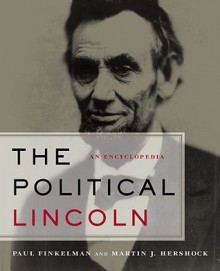 The Political Lincoln: An Encyclopedia - Paul Finkelman, Martin Hershock