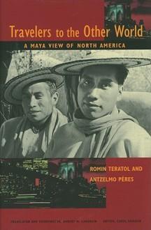 Travelers to the Other World: A Maya View of North America - Romin Teratol, Antzelmo Peres, Carol Karasik