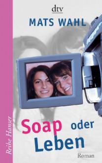 Soap oder Leben: Roman - Mats Wahl