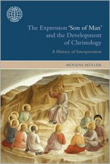 The Expression 'Son of Man' and the Development of Christology: A History of Interpretation - Mogens Müller