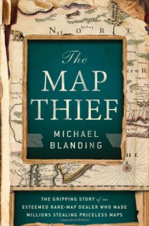 The Map Thief: The Gripping Story of an Esteemed Rare-Map Dealer Who Made Millions Stealing Priceless Maps - Michael Blanding