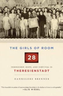 The Girls of Room 28: Friendship, Hope, and Survival in Theresienstadt - Hannelore Brenner, J.E. Wood, S. Frisch