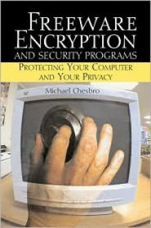 Freeware Encryption and Security Programs: Protecting Your Computer and Your Privacy - Michael Chesbro