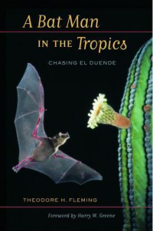 A Bat Man in the Tropics: Chasing El Duende - Theodore H. Fleming, Harry W. Greene