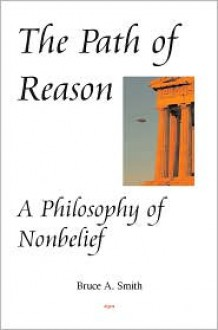 The Path of Reason: A Philosophy of Nonbelief - Bruce A. Smith