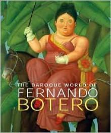The Baroque World of Fernando Botero - John Sillevis, David Elliott, Edward J. Sullivan