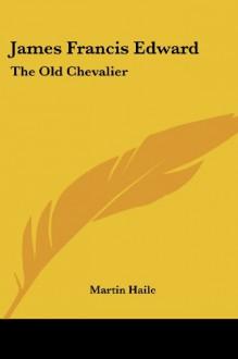 James Francis Edward: The Old Chevalier - Martin Haile