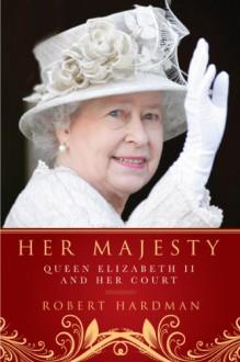 Her Majesty: The Court of Queen Elizabeth II - Robert Hardman
