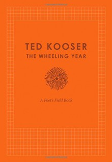 The Wheeling Year: A Poet's Field Book - Ted Kooser