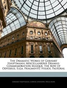The Dramatic Works of Gerhart Hauptmann: Miscellaneous Dramas: Commemoration Masque. the Bow of Odysseus. Elga. Fragments: Helios. Pastoral - Gerhart Hauptmann, Ludwig Lewisohn, Willa Muir