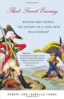 That Sweet Enemy: Britain and France: The History of a Love-Hate Relationship - Robert Tombs, Isabelle Tombs