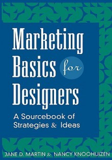 Marketing Basics for Designers: A Sourcebook of Strategies and Ideas - Jane D. Martin