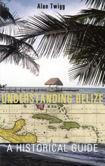 Understanding Belize: A Historical Guide - Alan Twigg