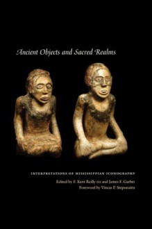 Ancient Objects and Sacred Realms: Interpretations of Mississippian Iconography - F. Kent Iii Reilly