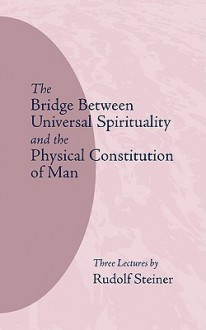 The Bridge Between Universal Spirituality and the Physical Constitution of Man - Rudolf Steiner