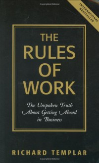 The Rules of Work: The Unspoken Truth About Getting Ahead in Business - Richard Templar