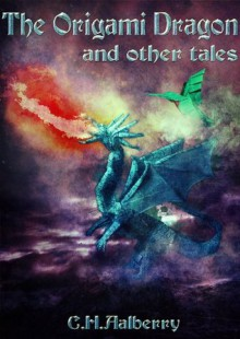 The Origami Dragon And Other Tales - C. H. Aalberry