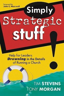 Simply Strategic Stuff:: Help for Leaders Drowning in the Details of Running a Church - Tim Stevens, Tony Morgan