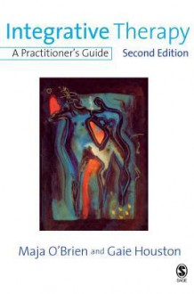 Integrative Therapy: A Practitioner's Guide - Maja O'Brien, Gaie Houston