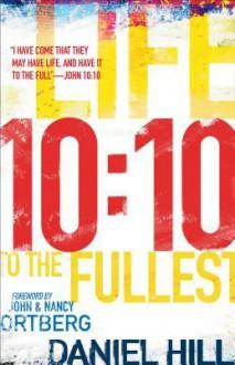 10:10: Life to the Fullest - Daniel Hill, John Ortberg, Nancy Ortberg