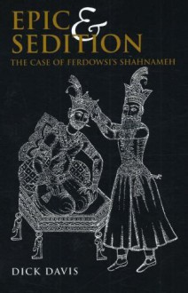 Epic and Sedition: The Case of Ferdowsi's Shahnameh - Dick Davis