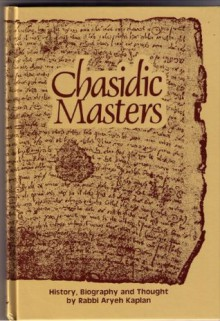 Chasidic Masters: History, Biography, Thought - Aryeh Kaplan