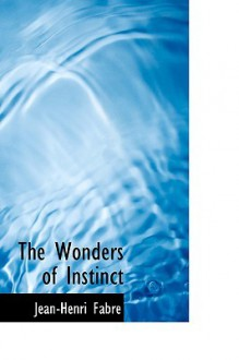 The Wonders of Instinct - Jean-Henri Fabre