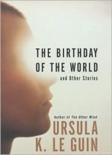 The Birthday of the World: And Other Stories - Ursula K. Le Guin