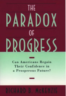 The Paradox of Progress: Can Americans Regain Their Confidence in a Prosperous Future? - Richard B. McKenzie