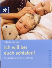 Ich will bei euch schlafen!: Ruhige Nächte für Eltern und Kinder - Sibylle Lüpold