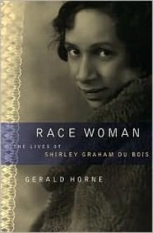 Race Woman: The Lives of Shirley Graham Du Bois - Gerald Horne