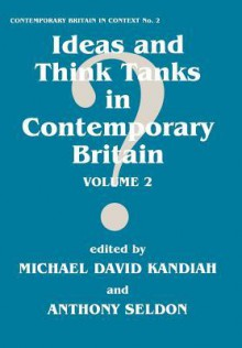 Ideas and Think Tanks in Contemporary Britain - M. Kandiah, Anthony Seldon, Michael Kandiah